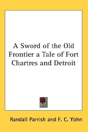 A Sword of the Old Frontier a Tale of Fort Chartres and Detroit