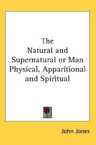 The Natural and Supernatural or Man Physical, Apparitional and Spiritual