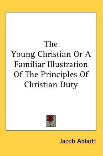 Download The Young Christian Or A Familiar Illustration Of The Principles Of Christian Duty