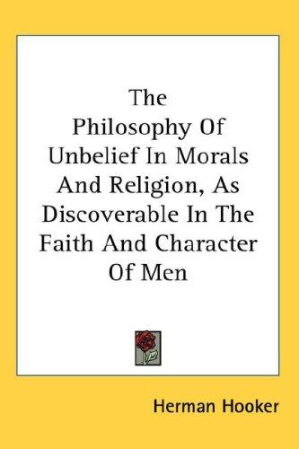 The Philosophy Of Unbelief In Morals And Religion, As Discoverable In The Faith And Character Of Men