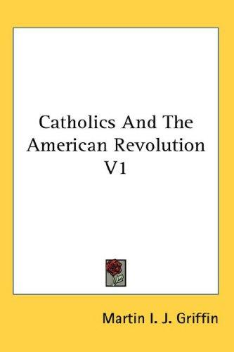 Catholics And The American Revolution V1