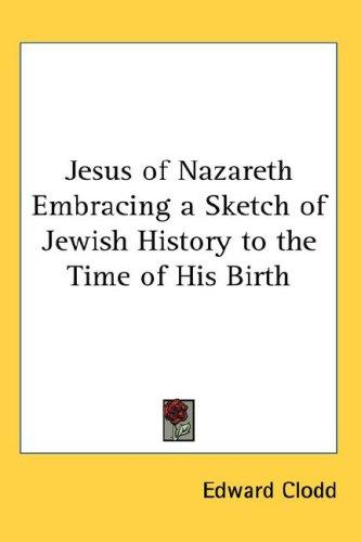 Jesus of Nazareth Embracing a Sketch of Jewish History to the Time of His Birth
