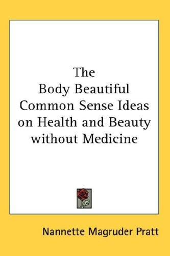 The Body Beautiful Common Sense Ideas on Health and Beauty without Medicine by Nannette Magruder Pratt