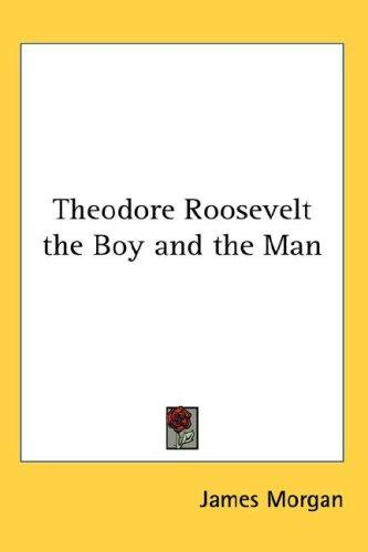 Theodore Roosevelt The Boy And The Man by James Morgan
