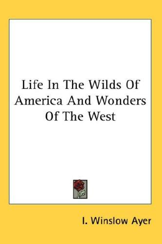 Life In The Wilds Of America And Wonders Of The West by I. Winslow Ayer