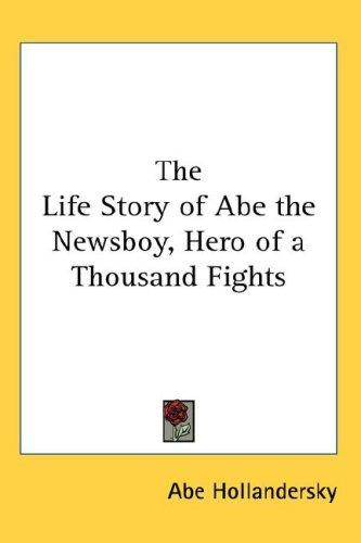 The Life Story of Abe the Newsboy, Hero of a Thousand Fights by Abe Hollandersky