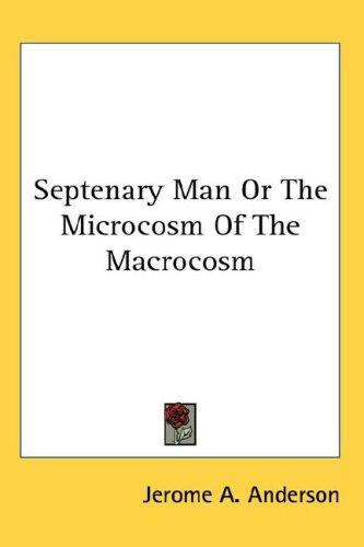 Septenary Man Or The Microcosm Of The Macrocosm by Jerome A. Anderson